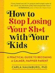 How to Stop Losing Your Sh*t with Your Kids A Practical Guide to Becoming a Calmer Happier Paren